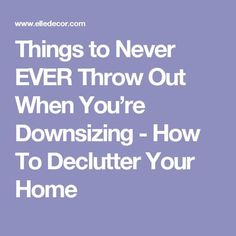 Things to Never EVER Throw Out When You're Downsizing - How To Declutter Your Home. 🌻 For more great pins go to