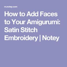 How to Add Faces to Your Amigurumi: Satin Stitch Embroidery | Notey