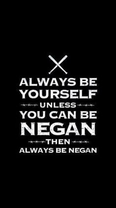 Always be Negan. We are all Negan.