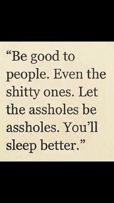 Be good to everyone even assholes..