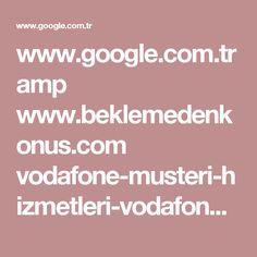 www.google.com.tr amp www.beklemedenkonus.com vodafone-musteri-hizmetleri-vodafone-cagri-merkezi-iletisim-telefon-numarasi amp