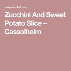 Zucchini And Sweet Potato Slice – Cassolholm