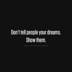 ultramotivationquotes:  Don't tell people your dreams. Show them.