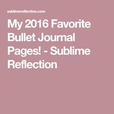 My 2016 Favorite Bullet Journal Pages! - Sublime Reflection