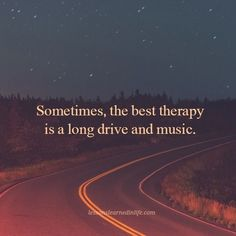 Sometimes, the best therapy is a long drive and music.