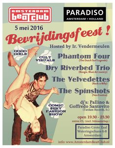05-05-16 Amsterdam BeatClub Bevrijdingsfeest in Paradiso Grote Zaal! 4 bands on 4 stages, 50's/60's deejays, cult visuals, Go Go-Girls! Comic Sexy Fashion Show Hosted by Ir. Vendermeulen Live: Phantom Four (The Dutch Surf Legends) Dry Riverbed Trio (Boogie, Blues & Country) The Velvedettes (Rock-a-Billy) The Spinshots (Neo Exotica) Dj's: Goffredo Santovito & Pallino (Tardam Records, It.) GoGo Girls! Cult visuals!! Comic Sexy Fashionshow!!!