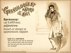 "Sprauncy (Sproncy) (sp'RAWN-see or shp'RAWN-see) Adjective: -Smart or showy in appearance; dapper. -Showily dressed; fashionable.  Verb form: Spraunce or Spronce -To show off, especially by your choice of clothes.  Used in a sentence: ""Well would you just look at sprauncy Mr. La-dee-da there with his surtout and top hat, who does he think he's fooling?"""