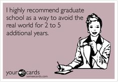 I highly recommend graduate school as a way to avoid the real world for 2 to 5 additional years.