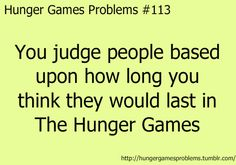 Hunger Games Problems You judge people based upon how long you think they would last in The Hunger Games Divergent Hunger Games, Hunger Games Fandom, Hunger Games Catching Fire, Hunger Games Trilogy, Hunger Games Problems, Hunger Games Memes, Verona, I Volunteer As Tribute, Book Memes
