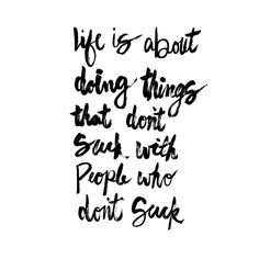 Life is about doing things that don't suck with people who don't suck #mrkatequotes | https://www.instagram.com/mrkatedotcom/