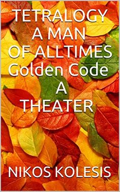 TETRALOGY A MAN  OF ALL TIMES  Golden Code A  THEATER by [KOLESIS, NIKOS ]
