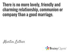 There is no more lovely, friendly and charming relationship, communion or company than a good marriage. / Martin Luther