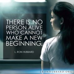 """""""There is no person alive who cannot make a new beginning."""" - L. Ron Hubbard     http://qoo.ly/mruhx"""
