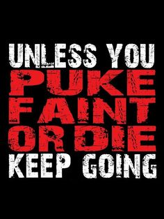 Unless you puke faint or die keep going. Gym motivation.