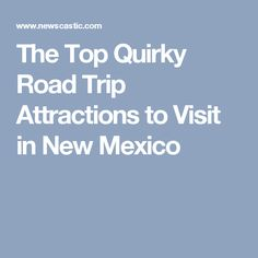 The Top Quirky Road Trip Attractions to Visit in New Mexico
