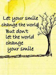 Let your smile change the world. But don't let the world change your smile :)
