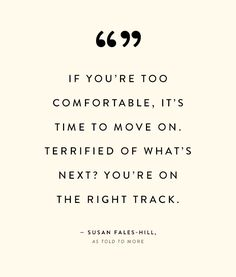 The moment you begin to feel comfortable and complacent, is when you should stay engaged and never settle for mediocrity.