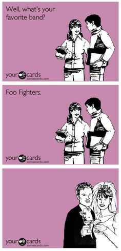 What you like the Foo Fighters? Let's get married.