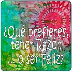 Que prefieres, tener razón o ser feliz? Spanish Quotes, Decir No, Funny, Quotations, Inspirational Quotes, Wisdom, Humor, Feelings, Sayings
