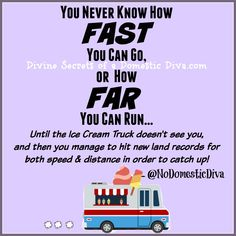 You never know how fast you can go or how far you can run until the ice cream truck doesn't see you and then you manage to hit new land records for speed & distance in order to catch up - @noDomesticDiva