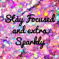Stay focused and extra sparkly. Quote of the day.! Don't let anyone dull your sparkle. Remain focused.