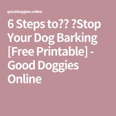 6 Steps to Stop Your Dog Barking [Free Printable] - Good Doggies Online