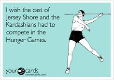Funny Movies Ecard: I wish the cast of Jersey Shore and the Kardashians had to compete in the Hunger Games.