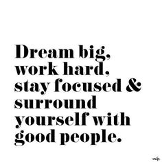 Dream big. Work hard. Stay focused and surround yourself with good people.