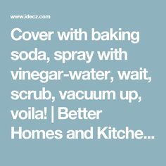 Cover with baking soda, spray with vinegar-water, wait, scrub, vacuum up, voila! | Better Homes and Kitchen Renovations