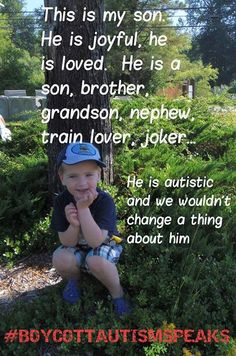 This is my son. He is joyful, he is loved. He is a son, brother, grandson, nephew, train lover, joker... He is autistic, and we wouldn't change a thing about him.  #BOYCOTTAUTISMSPEAKS