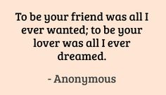 To be your friend was all I ever wanted; to be your lover was all I ever dreamed. #quotes #love