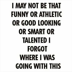 I may not be that funny or athletic or good looking or smart or talented...