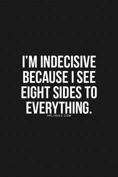 I'm indecisive because I see eight sides to everything.