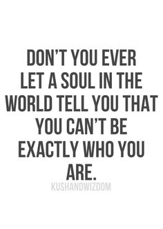 KUSHANDWIZDOM: don't you ever let a soul in the world tell you that you can't be exactly who you are....