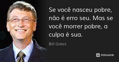 Se você nasceu pobre, não é erro seu. Mas se você morrer pobre, a culpa é sua.... Frase de Bill Gates.
