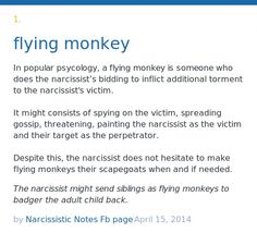 In popular psycology, a flying monkey is someone who does the narcissist's bidding to inflict additional torment to the narcissist's victim. It mig...