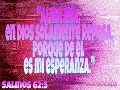 Alma mía, en Dios solamente reposa,Porque de él es mi esperanza. Salmos 62:5
