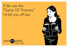 If life was like Game Of Thrones, Id kill you off last.