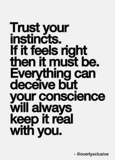 Trust your instincts. If it feels right then it must be. Everything can deceive but your conscience will always keep it real with you. Trust yourself. Motivacional Quotes, Quotable Quotes, Words Quotes, Great Quotes, Quotes To Live By, Funny Quotes, Inspirational Quotes, Motivational Sayings, Sport Quotes