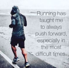 Running has taught me to always push forward, especially in the most difficult times.