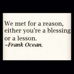 We met for a reason. Either you're a blessing or a lesson. ~Frank Ocean