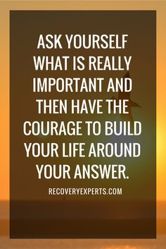 Motivational Quote: Ask yourself what is really important and then have the courage to build your life around your answer. https://recoveryexperts.com
