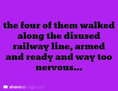 The four of them walked along the disused railway line, armed and ready and way too nervous.