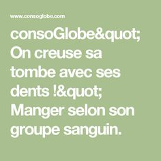"consoGlobe""On creuse sa tombe avec ses dents !"" Manger selon son groupe sanguin."