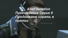 Alien  Isolation Прохождение Серия 6 Продолжаем играть в прятки