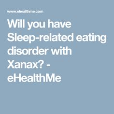 Will you have Sleep-related eating disorder with Xanax? - eHealthMe