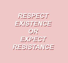 Expect nothing. To resist is to exist .