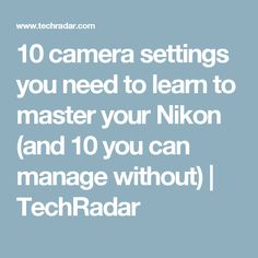 10 camera settings you need to learn to master your Nikon (and 10 you can manage without) | TechRadar