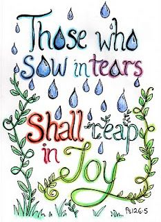 Those who sow in tears shall reap in joy. Psalm 126:5