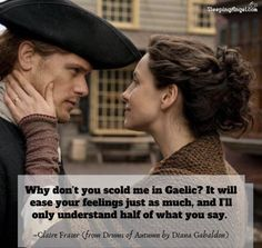 Why don't you scold me in Gaelic? It will ease your feelings just as much, and I'll only understand half of what you say. ~Claire Fraser (from Drums of Autumn by Diana Gabaldon) Outlander Funny, Outlander Novel, Outlander Fan Art, Diana Gabaldon Outlander Series, Outlander Tv Series, Claire Fraser, Jamie And Claire, Jamie Fraser, Outlander Series Quotes